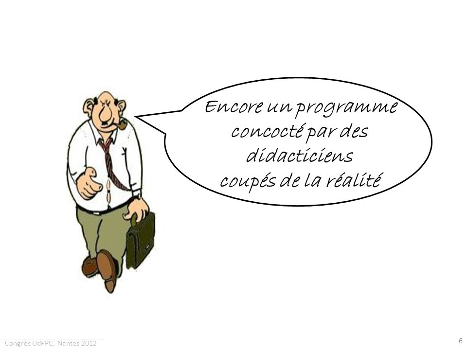 Congrès UdPPC, Nantes 2012 6 Encore un programme concocté par des didacticiens coupés de la réalité