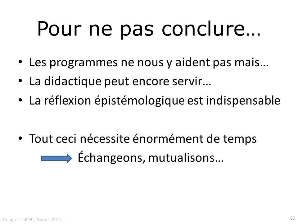 Congrès UdPPC, Nantes 2012 Pour ne pas conclure… Les programmes ne nous y aident pas mais… La didactique peut encore servir… La réflexion épistémologi