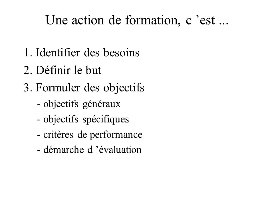 Une action de formation, c est... 1. Identifier des besoins 2. Définir le but 3. Formuler des objectifs - objectifs généraux - objectifs spécifiques -