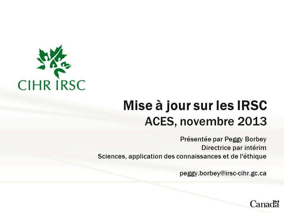 Mise à jour sur les IRSC ACES, novembre 2013 Présentée par Peggy Borbey Directrice par intérim Sciences, application des connaissances et de l éthique peggy.borbey@irsc-cihr.gc.ca