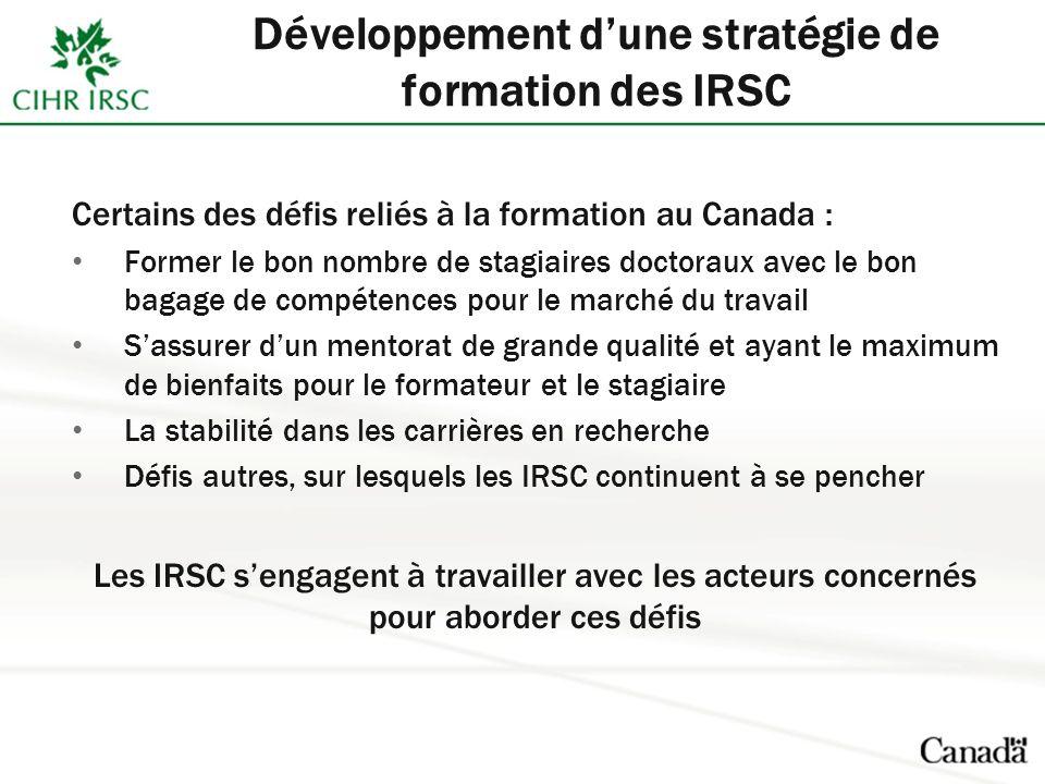 Certains des défis reliés à la formation au Canada : Former le bon nombre de stagiaires doctoraux avec le bon bagage de compétences pour le marché du travail Sassurer dun mentorat de grande qualité et ayant le maximum de bienfaits pour le formateur et le stagiaire La stabilité dans les carrières en recherche Défis autres, sur lesquels les IRSC continuent à se pencher Les IRSC sengagent à travailler avec les acteurs concernés pour aborder ces défis Développement dune stratégie de formation des IRSC
