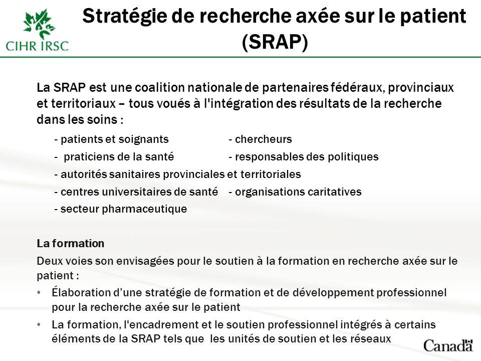 Stratégie de recherche axée sur le patient (SRAP) La SRAP est une coalition nationale de partenaires fédéraux, provinciaux et territoriaux – tous voués à l intégration des résultats de la recherche dans les soins : - patients et soignants- chercheurs - praticiens de la santé- responsables des politiques - autorités sanitaires provinciales et territoriales - centres universitaires de santé- organisations caritatives - secteur pharmaceutique La formation Deux voies son envisagées pour le soutien à la formation en recherche axée sur le patient : Élaboration dune stratégie de formation et de développement professionnel pour la recherche axée sur le patient La formation, l encadrement et le soutien professionnel intégrés à certains éléments de la SRAP tels que les unités de soutien et les réseaux