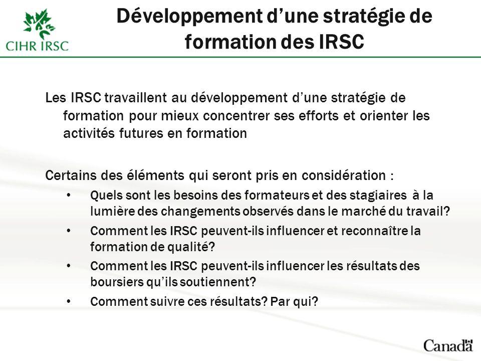 Les IRSC travaillent au développement dune stratégie de formation pour mieux concentrer ses efforts et orienter les activités futures en formation Certains des éléments qui seront pris en considération : Quels sont les besoins des formateurs et des stagiaires à la lumière des changements observés dans le marché du travail.