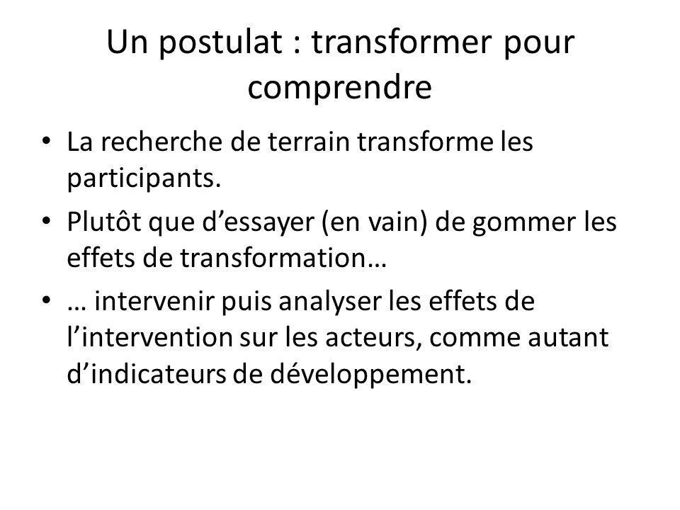 Un postulat : transformer pour comprendre La recherche de terrain transforme les participants. Plutôt que dessayer (en vain) de gommer les effets de t