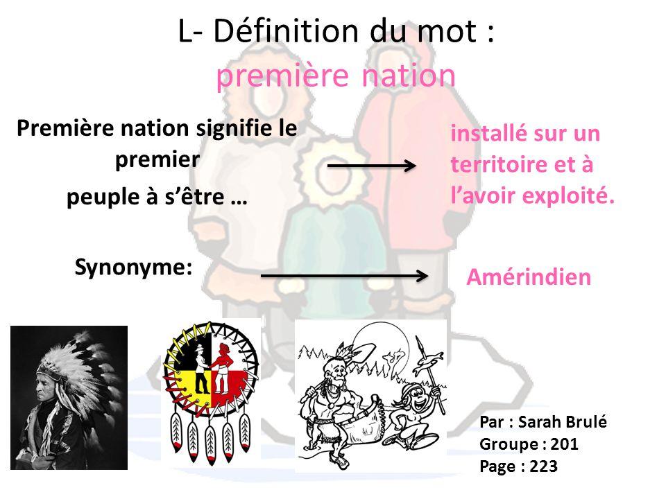 L- Définition du mot : première nation Première nation signifie le premier peuple à sêtre … installé sur un territoire et à lavoir exploité. Synonyme: