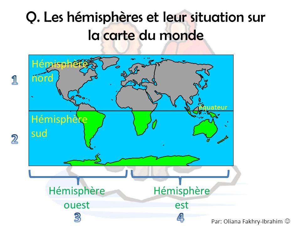 Q. Les hémisphères et leur situation sur la carte du monde Par: Oliana Fakhry-Ibrahim Hémisphère nord Hémisphère sud équateur Hémisphère ouest Hémisph