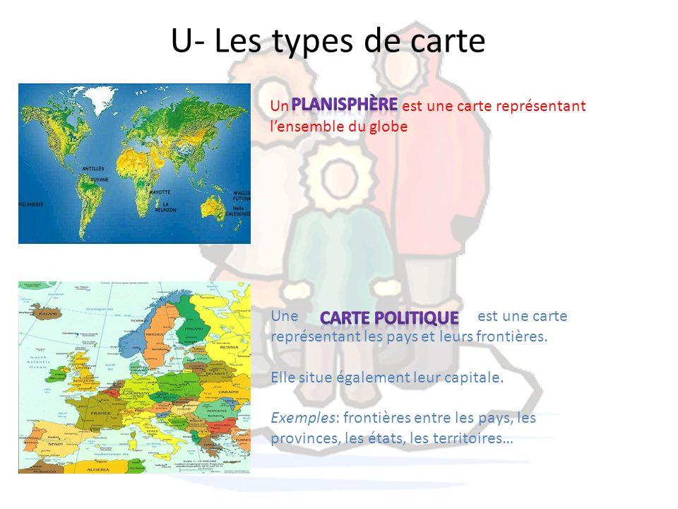 U- Les types de carte Un est une carte représentant lensemble du globe Une est une carte représentant les pays et leurs frontières. Elle situe égaleme