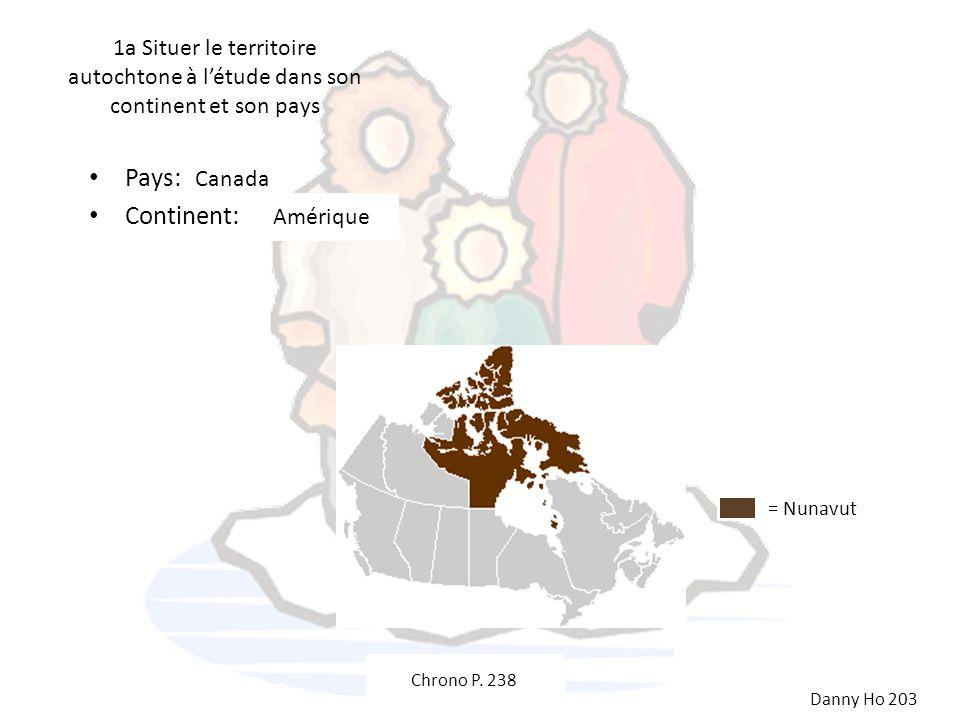 1a Situer le territoire autochtone à létude dans son continent et son pays Pays: Continent: Canada Amérique = Nunavut Danny Ho 203 Chrono P. 238