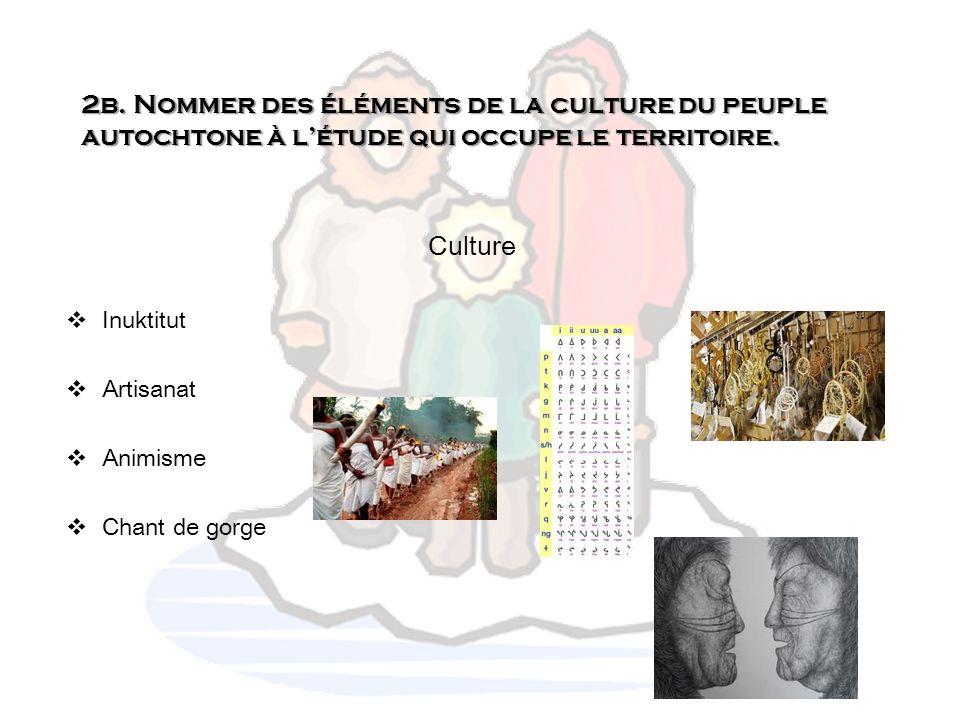 2b. Nommer des éléments de la culture du peuple autochtone à létude qui occupe le territoire. Culture Inuktitut Artisanat Animisme Chant de gorge