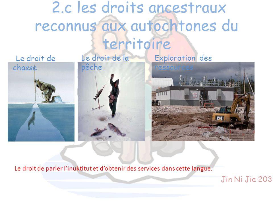 2.c les droits ancestraux reconnus aux autochtones du territoire Le droit de chasse Le droit de la pêche Exploration des ressources Jin Ni Jia 203 Le