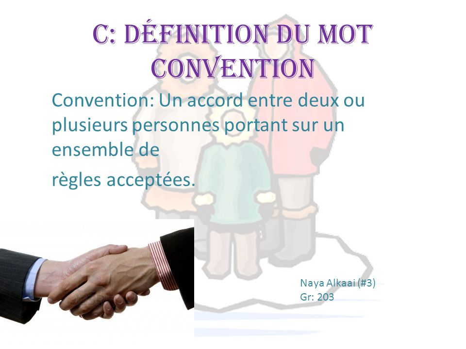 C: Définition du mot convention Convention: Un accord entre deux ou plusieurs personnes portant sur un ensemble de règles acceptées. Naya Alkaai (#3)