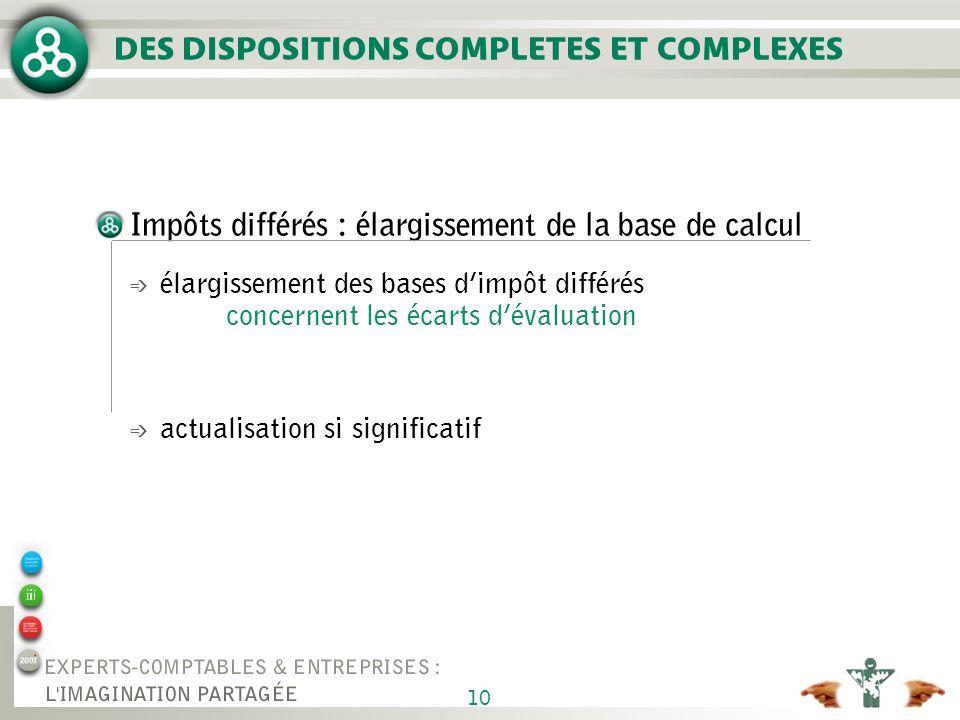 10 Impôts différés : élargissement de la base de calcul é élargissement des bases dimpôt différés concernent les écarts dévaluation é actualisation si significatif DES DISPOSITIONS COMPLETES ET COMPLEXES