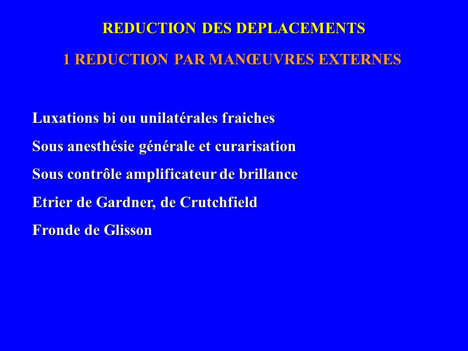 REDUCTION DES DEPLACEMENTS 1 REDUCTION PAR MANŒUVRES EXTERNES Luxations bi ou unilatérales fraiches Sous anesthésie générale et curarisation Sous cont