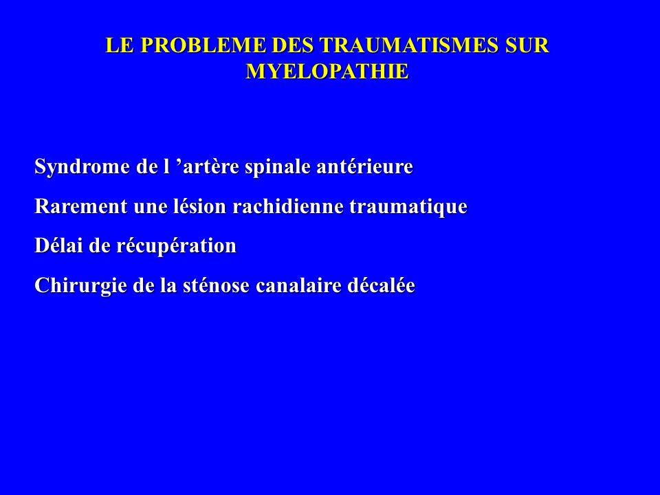 LE PROBLEME DES TRAUMATISMES SUR MYELOPATHIE Syndrome de l artère spinale antérieure Rarement une lésion rachidienne traumatique Délai de récupération