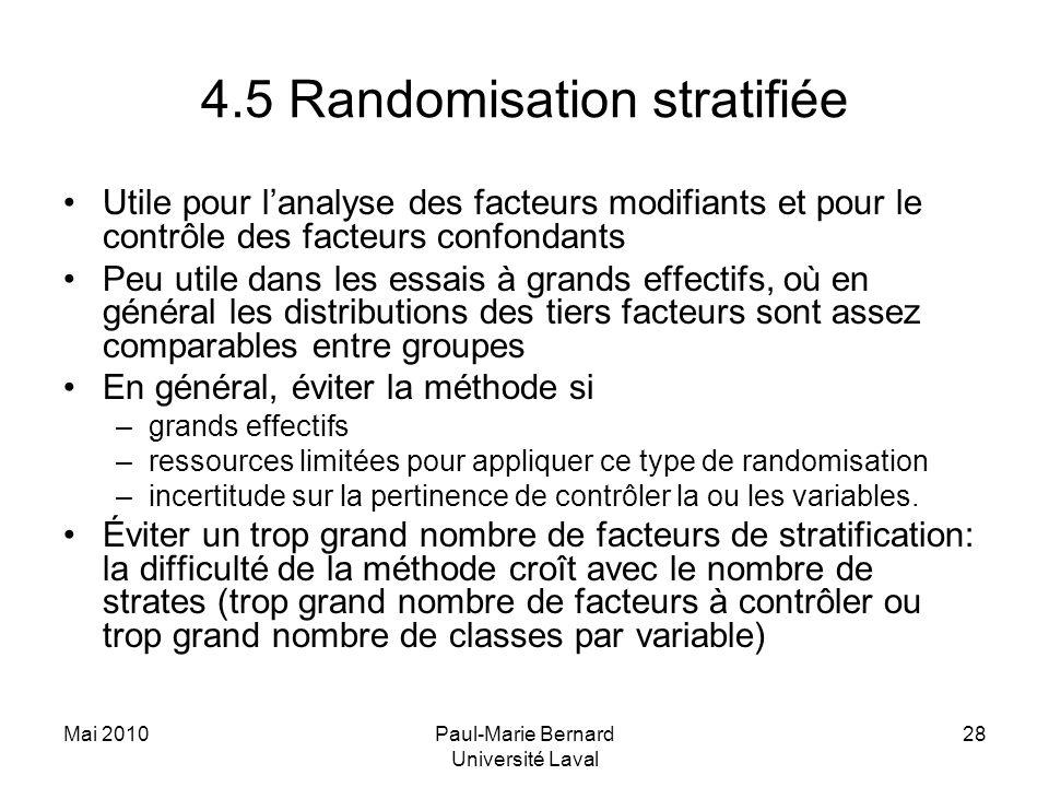 Mai 2010Paul-Marie Bernard Université Laval 28 4.5 Randomisation stratifiée Utile pour lanalyse des facteurs modifiants et pour le contrôle des facteu