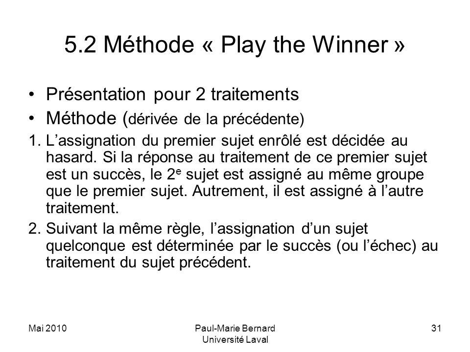 Mai 2010Paul-Marie Bernard Université Laval 31 5.2 Méthode « Play the Winner » Présentation pour 2 traitements Méthode ( dérivée de la précédente) 1.L