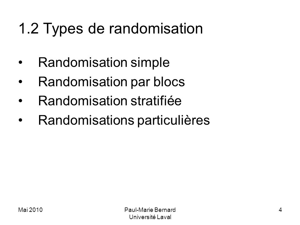 Mai 2010Paul-Marie Bernard Université Laval 4 1.2 Types de randomisation Randomisation simple Randomisation par blocs Randomisation stratifiée Randomi