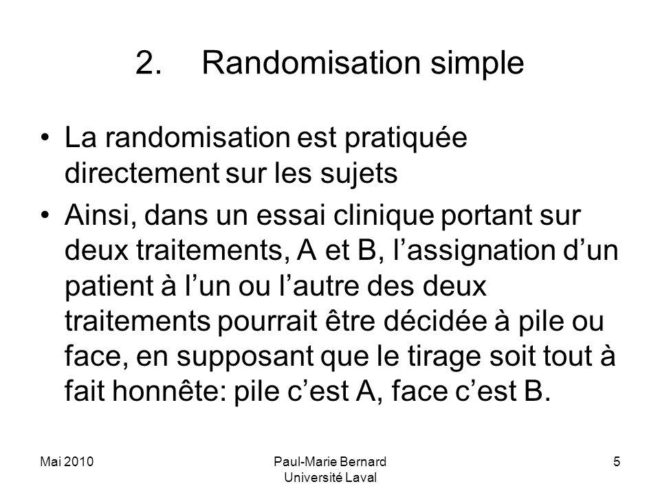 Mai 2010Paul-Marie Bernard Université Laval 5 2.Randomisation simple La randomisation est pratiquée directement sur les sujets Ainsi, dans un essai cl