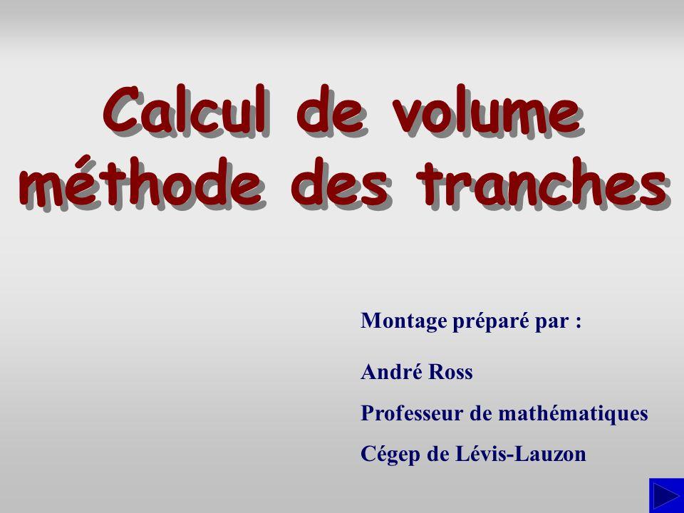Montage préparé par : André Ross Professeur de mathématiques Cégep de Lévis-Lauzon Calcul de volume méthode des tranches Calcul de volume méthode des