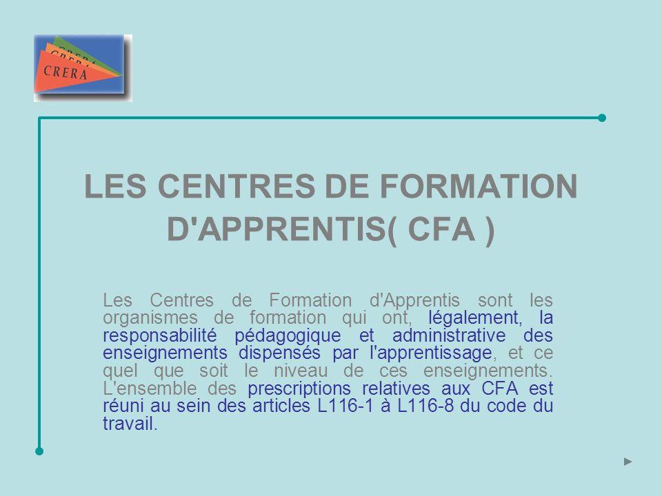 LES CENTRES DE FORMATION D APPRENTIS( CFA ) Les Centres de Formation d Apprentis sont les organismes de formation qui ont, légalement, la responsabilité pédagogique et administrative des enseignements dispensés par l apprentissage, et ce quel que soit le niveau de ces enseignements.