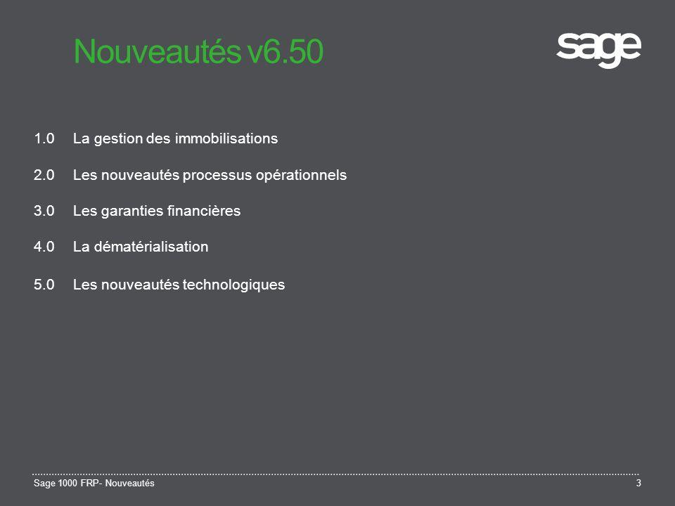 Sage 1000 FRP- Nouveautés3 Nouveautés v6.50 1.0La gestion des immobilisations 2.0Les nouveautés processus opérationnels 3.0Les garanties financières 4