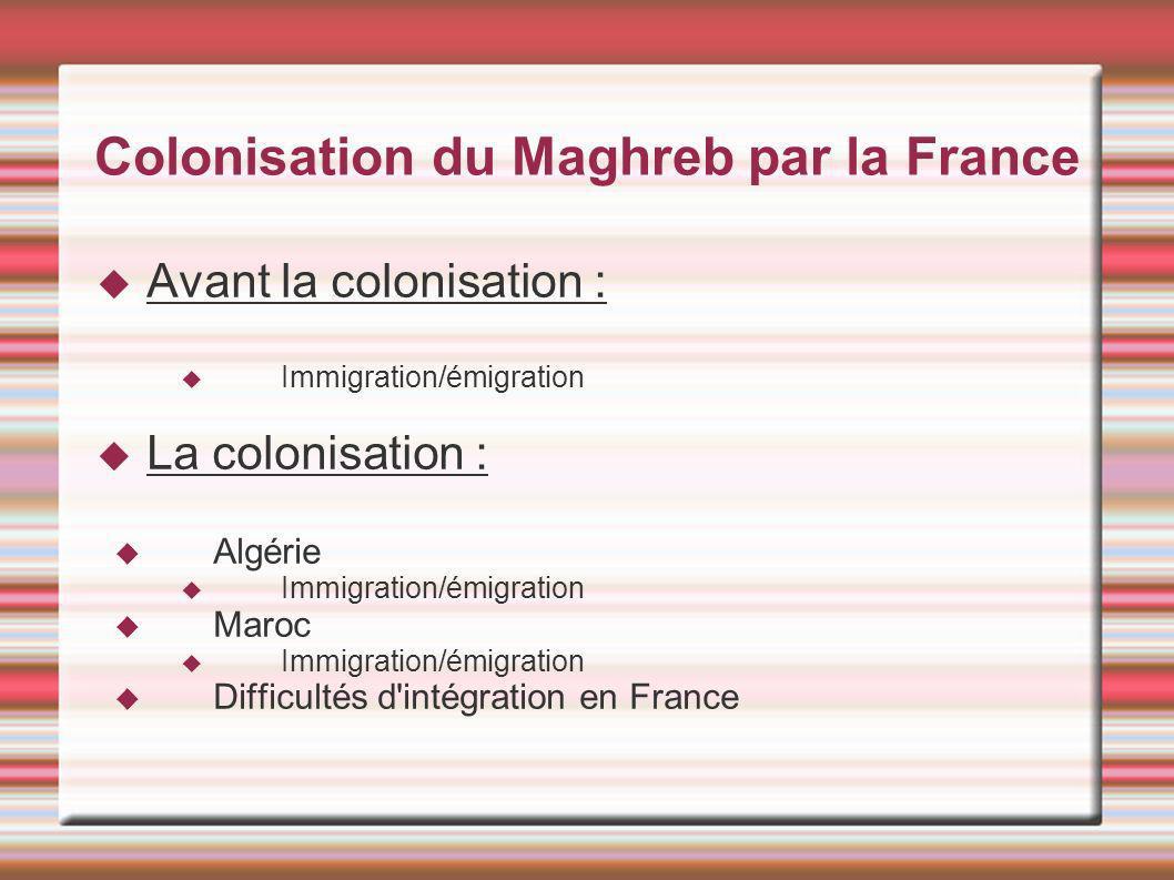 Colonisation du Maghreb par la France Avant la colonisation : Immigration/émigration La colonisation : Algérie Immigration/émigration Maroc Immigratio