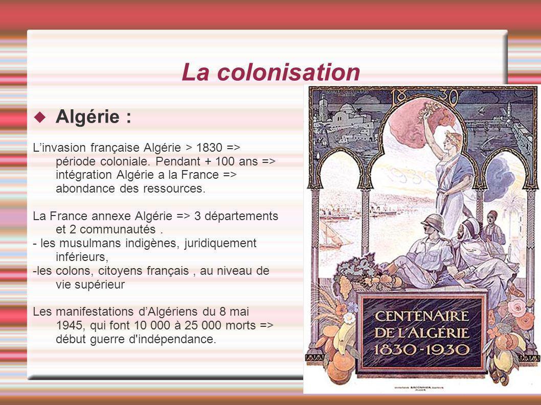La colonisation Algérie : Linvasion française Algérie > 1830 => période coloniale. Pendant + 100 ans => intégration Algérie a la France => abondance d
