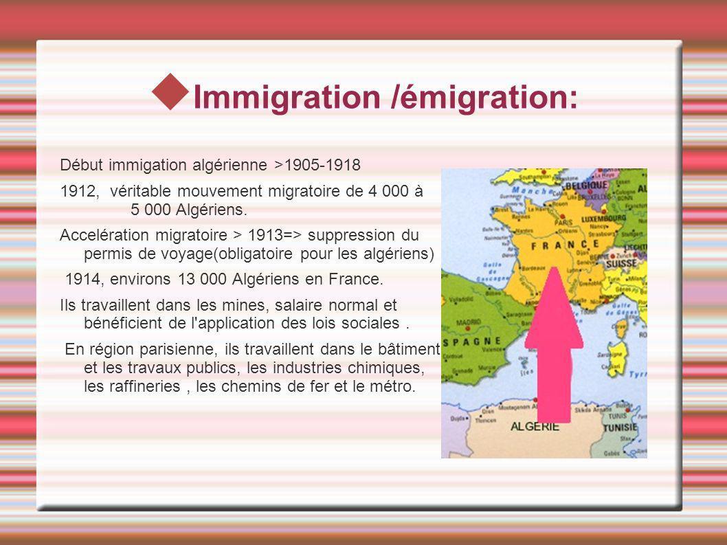 Immigration /émigration: Début immigation algérienne >1905-1918 1912, véritable mouvement migratoire de 4 000 à 5 000 Algériens. Accelération migratoi