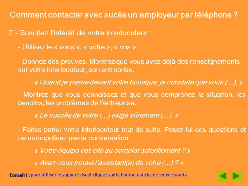 Comment contacter avec sucés un employeur par téléphone ? 2 - Suscitez l'intérêt de votre interlocuteur : - Utilisez le « vous », « votre », « vos ».