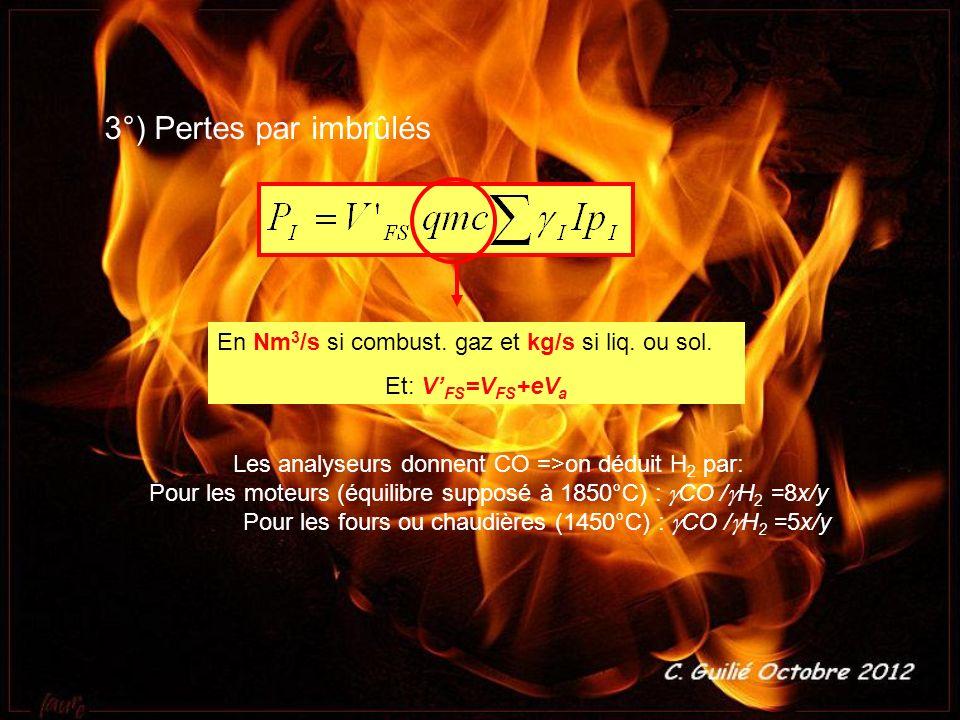 3°) Pertes par imbrûlés En Nm 3 /s si combust. gaz et kg/s si liq. ou sol. Et: V FS =V FS +eV a Les analyseurs donnent CO =>on déduit H 2 par: Pour le