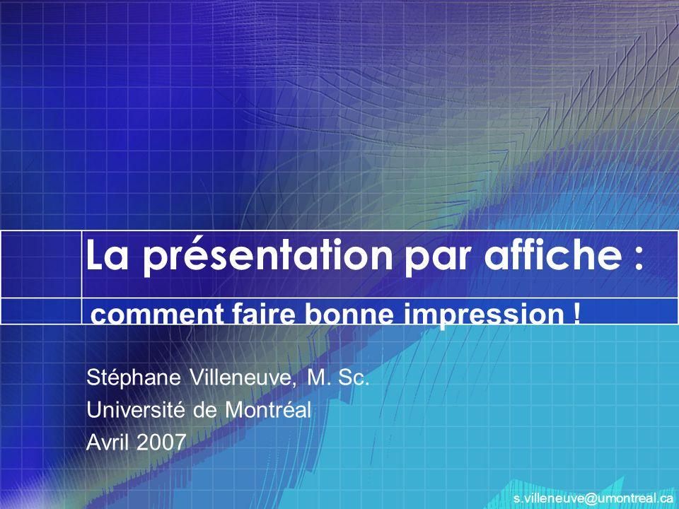 La présentation par affiche : Stéphane Villeneuve, M. Sc. Université de Montréal Avril 2007 comment faire bonne impression ! s.villeneuve@umontreal.ca
