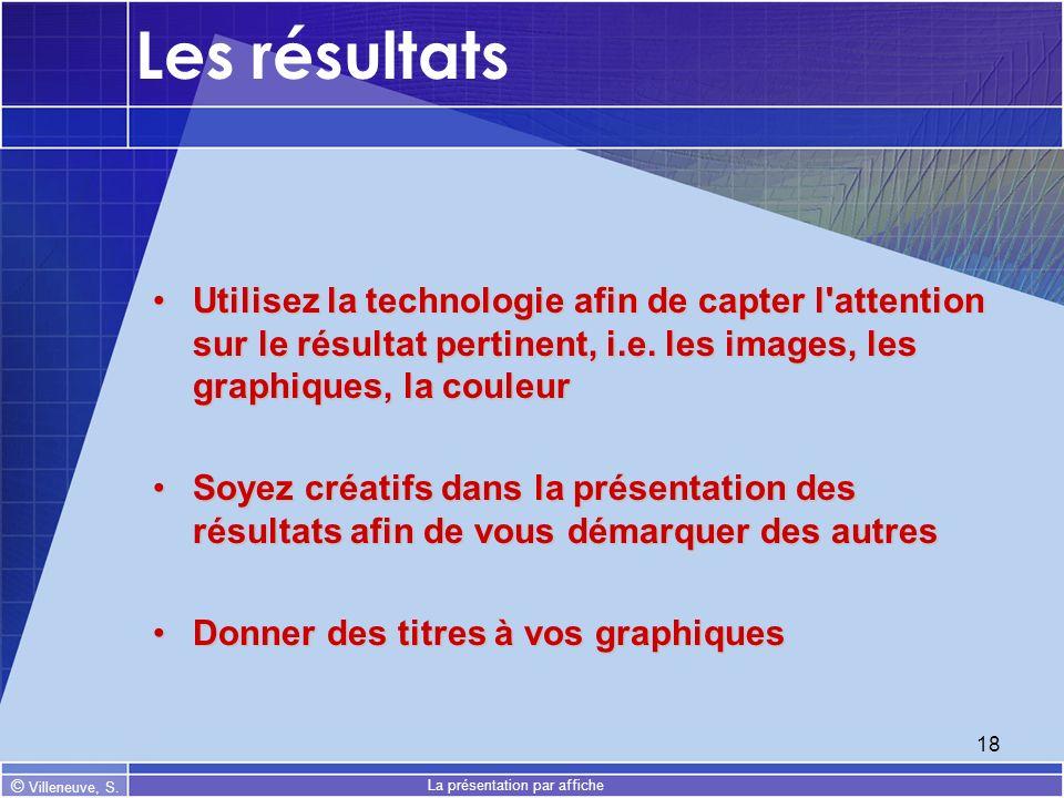 © Villeneuve, S. La présentation par affiche 18 Les résultats Utilisez la technologie afin de capter l'attention sur le résultat pertinent, i.e. les i