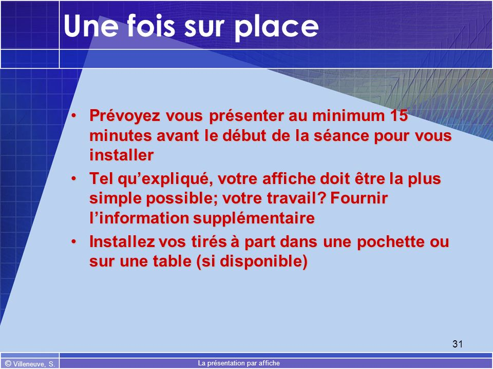© Villeneuve, S. La présentation par affiche 31 Une fois sur place Prévoyez vous présenter au minimum 15 minutes avant le début de la séance pour vous