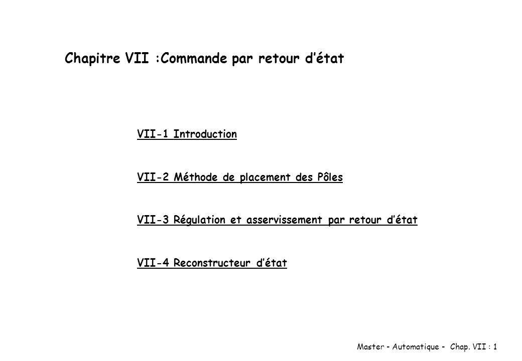 Master - Automatique - Chap. VII : 1 Chapitre VII :Commande par retour détat VII-1 Introduction VII-2 Méthode de placement des Pôles VII-3 Régulation
