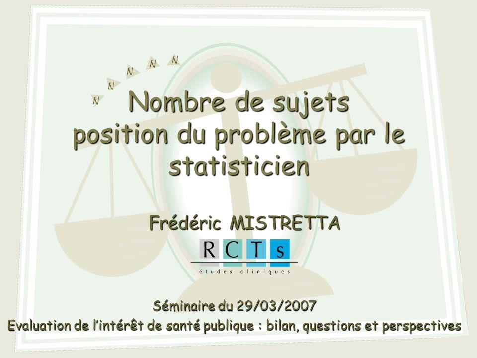 N N N N N Nombre de sujets position du problème par le statisticien Frédéric MISTRETTA Séminaire du 29/03/2007 Evaluation de lintérêt de santé publique : bilan, questions et perspectives