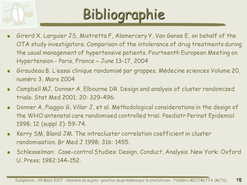 Eudipharm - 29 Mars 2007 - Nombre de sujets : position du problème par le statisticien - Frédéric MISTRETTA (RCTs) 16 Bibliographie Girerd X, Larguier JS, Mistretta F, Alamercery Y, Van Ganse E, on behalf of the OTA study investigators.