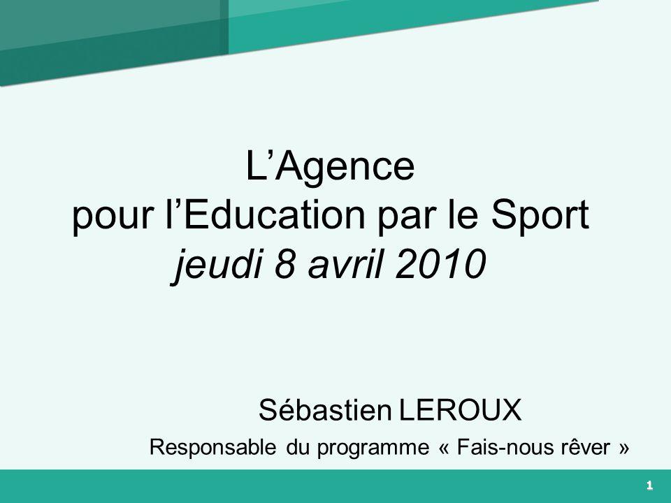 1 LAgence pour lEducation par le Sport jeudi 8 avril 2010 Sébastien LEROUX Responsable du programme « Fais-nous rêver »