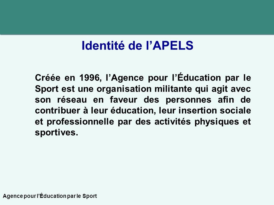 Identité de lAPELS Créée en 1996, lAgence pour lÉducation par le Sport est une organisation militante qui agit avec son réseau en faveur des personnes