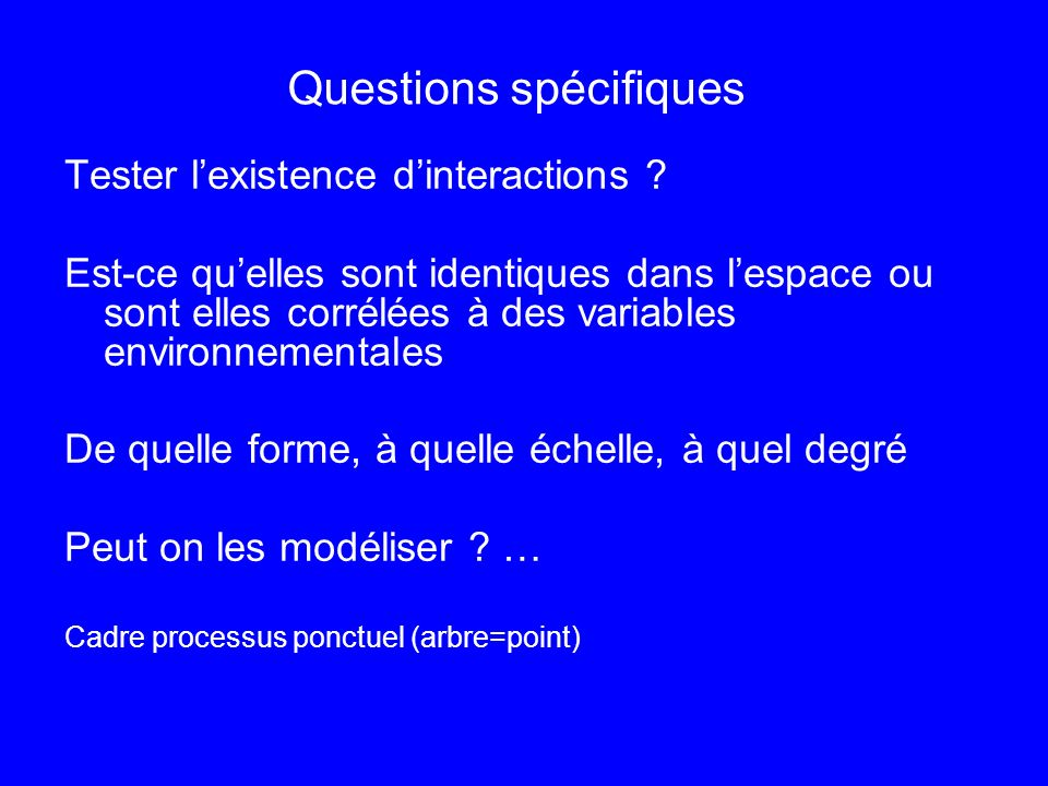 Questions spécifiques Tester lexistence dinteractions ? Est-ce quelles sont identiques dans lespace ou sont elles corrélées à des variables environnem
