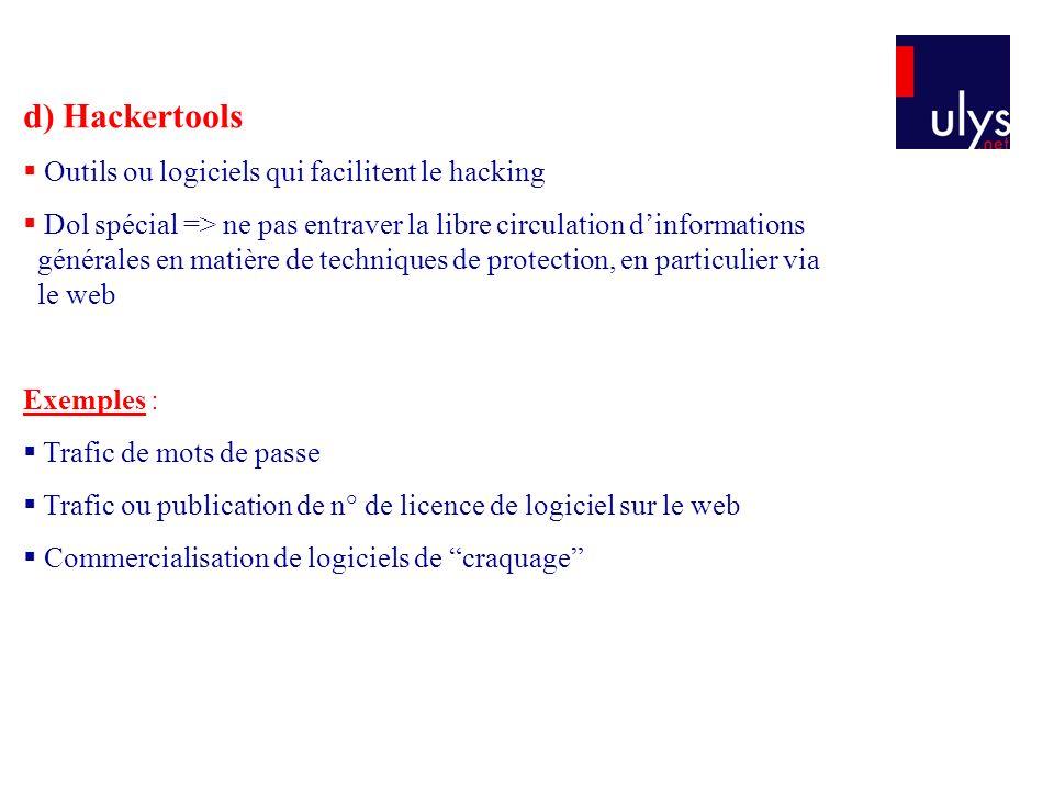 d) Hackertools Outils ou logiciels qui facilitent le hacking Dol spécial => ne pas entraver la libre circulation dinformations générales en matière de techniques de protection, en particulier via le web Exemples : Trafic de mots de passe Trafic ou publication de n° de licence de logiciel sur le web Commercialisation de logiciels de craquage