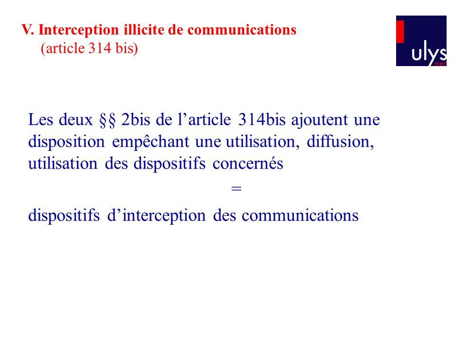 Les deux §§ 2bis de larticle 314bis ajoutent une disposition empêchant une utilisation, diffusion, utilisation des dispositifs concernés = dispositifs dinterception des communications V.