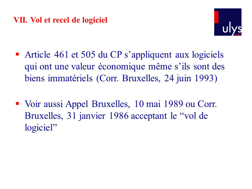 VII. Vol et recel de logiciel Article 461 et 505 du CP sappliquent aux logiciels qui ont une valeur économique même sils sont des biens immatériels (C