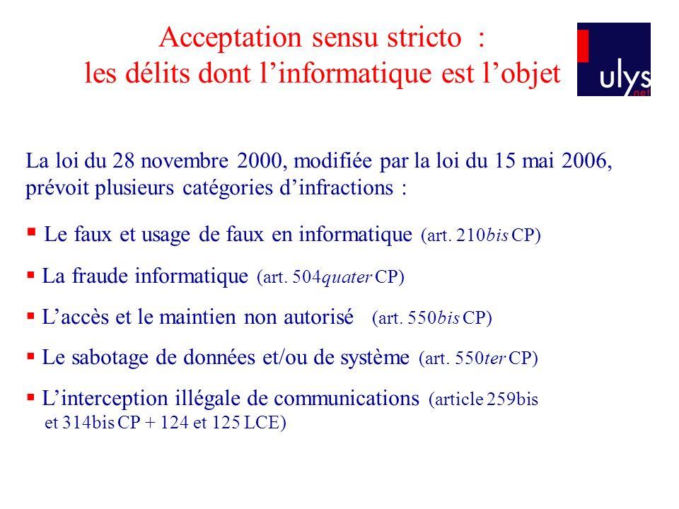 Acceptation sensu stricto : les délits dont linformatique est lobjet La loi du 28 novembre 2000, modifiée par la loi du 15 mai 2006, prévoit plusieurs catégories dinfractions : Le faux et usage de faux en informatique (art.