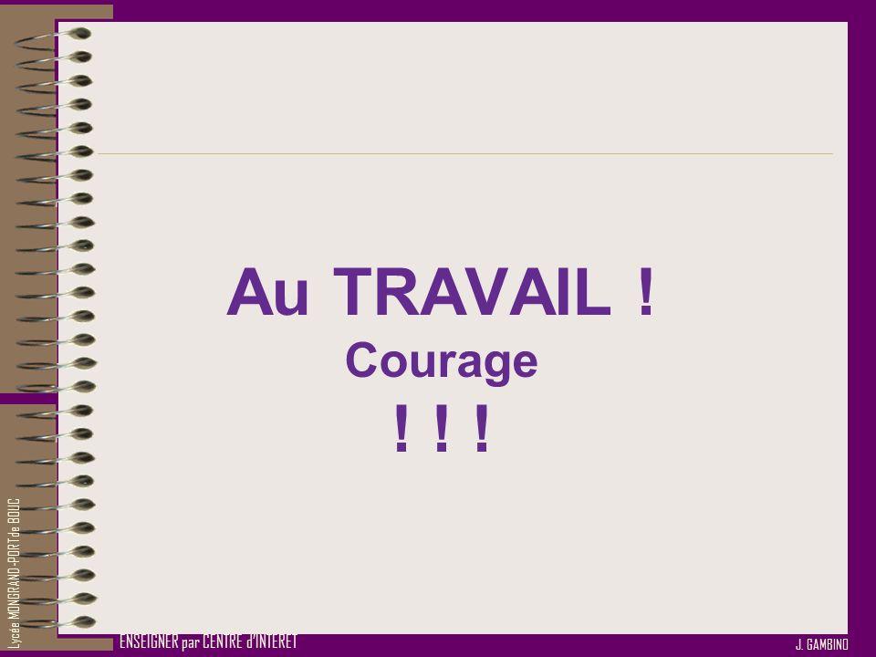 J. GAMBINO ENSEIGNER par CENTRE dINTERET Au TRAVAIL ! Courage ! ! ! Lycée MONGRAND-PORT de BOUC