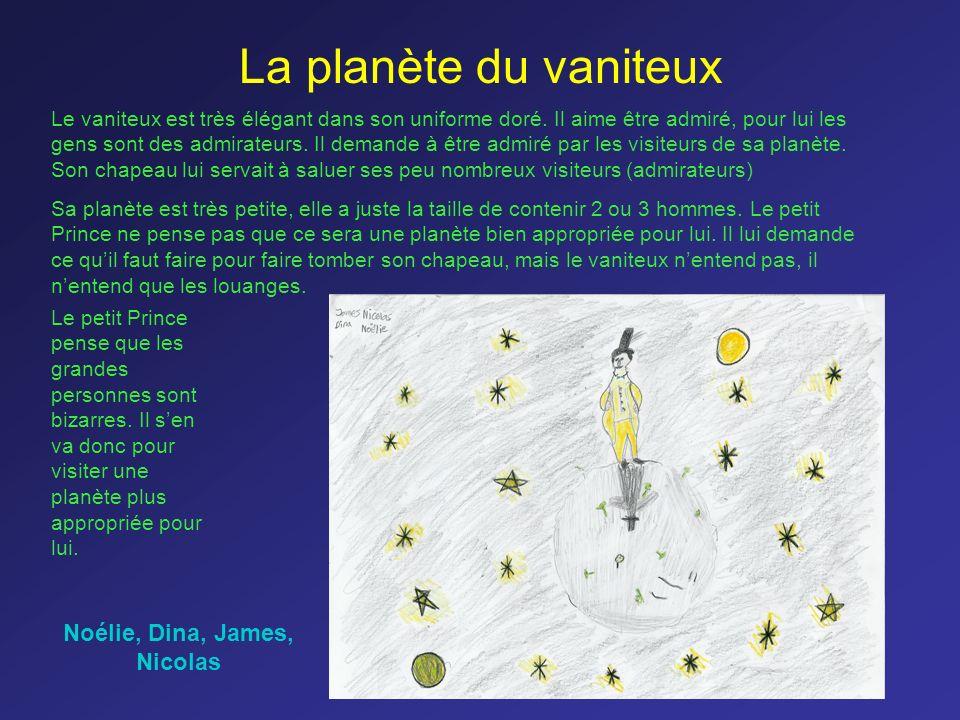 La planète du vaniteux Le vaniteux est très élégant dans son uniforme doré. Il aime être admiré, pour lui les gens sont des admirateurs. Il demande à