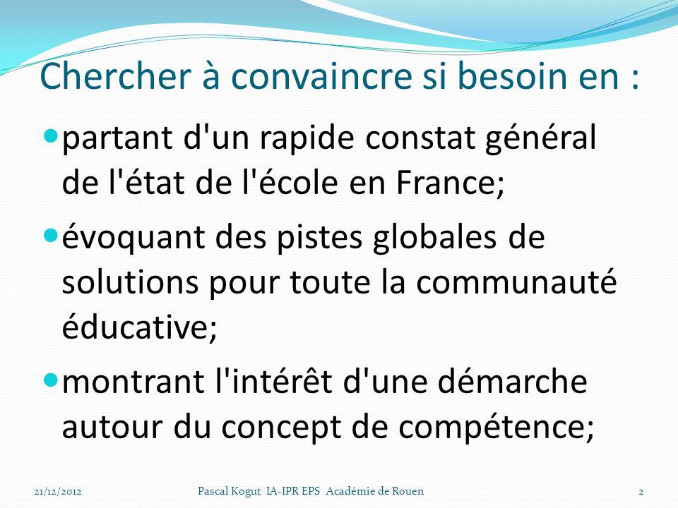 Chercher à convaincre si besoin en : partant d un rapide constat général de l état de l école en France; évoquant des pistes globales de solutions pour toute la communauté éducative; montrant l intérêt d une démarche autour du concept de compétence; 21/12/2012Pascal Kogut IA-IPR EPS Académie de Rouen2