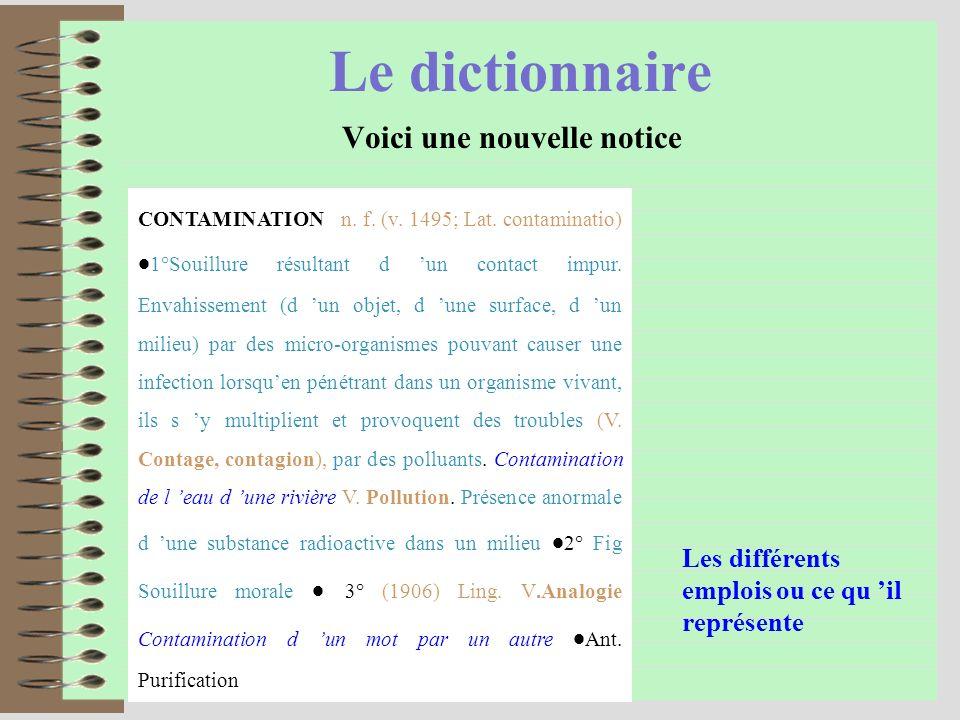 Le dictionnaire Voici une nouvelle notice CONTAMINATION n. f. (v. 1495; Lat. contaminatio) 1°Souillure résultant d un contact impur. Envahissement (d