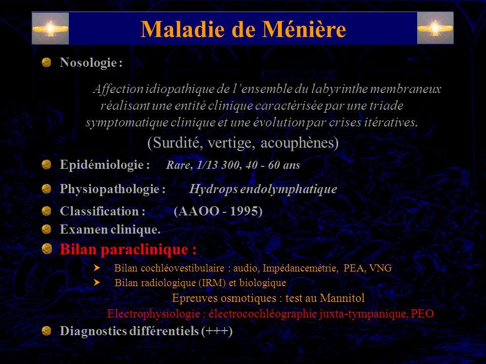 Maladie de Ménière Nosologie : Affection idiopathique de lensemble du labyrinthe membraneux réalisant une entité clinique caractérisée par une triade symptomatique clinique et une évolution par crises itératives.