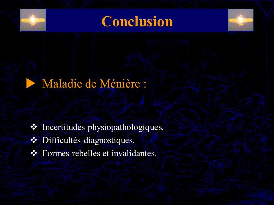 Conclusion Incertitudes physiopathologiques. Difficultés diagnostiques. Formes rebelles et invalidantes. Maladie de Ménière :