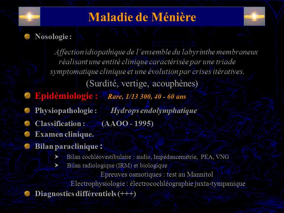 Maladie de Ménière Nosologie : Affection idiopathique de lensemble du labyrinthe membraneux réalisant une entité clinique caractérisée par une triade